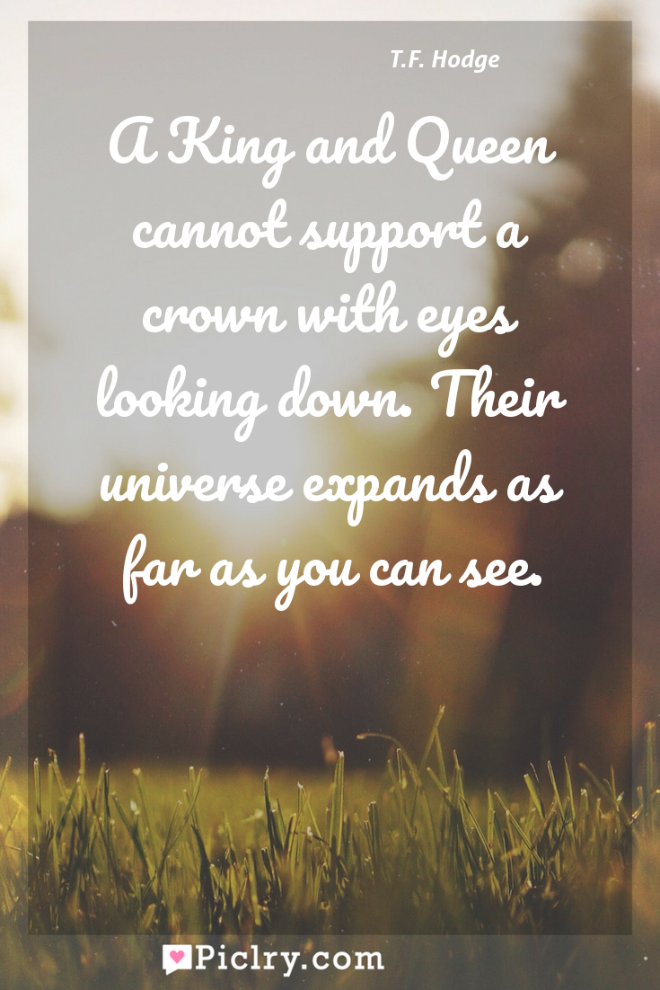 Meaning of A King and Queen cannot support a crown with eyes looking down. Their universe expands as far as you can see. - T.F. Hodge quote photo - full hd4k quote wallpaper - Wall art and poster