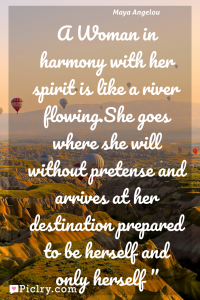 Meaning of A Woman in harmony with her spirit is like a river flowing.She goes where she will without pretense and arrives at her destination prepared to be herself and only herself - Maya Angelou quote photo - full hd4k quote wallpaper - Wall art and poster