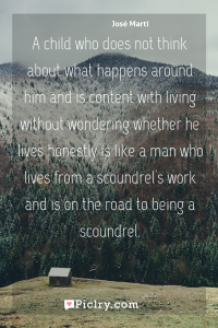 Meaning of A child who does not think about what happens around him and is content with living without wondering whether he lives honestly is like a man who lives from a scoundrel's work and is on the road to being a scoundrel. - José Martí quote photo - full hd4k quote wallpaper - Wall art and poster