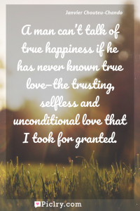 Meaning of A man can't talk of true happiness if he has never known true love—the trusting, selfless and unconditional love that I took for granted. - Janvier Chouteu-Chando quote photo - full hd4k quote wallpaper - Wall art and poster