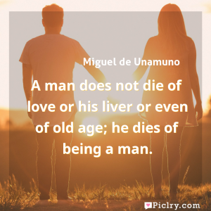 Meaning of A man does not die of love or his liver or even of old age; he dies of being a man. - Miguel de Unamuno quote images - full hd 4k quote wallpaper - Wall art and poster