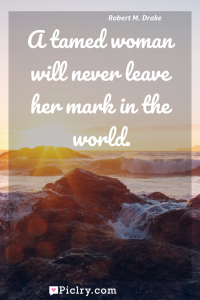 Meaning of A tamed woman will never leave her mark in the world. - Robert M. Drake quote photo - full hd4k quote wallpaper - Wall art and poster