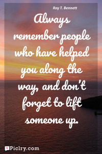 Meaning of Always remember people who have helped you along the way, and don't forget to lift someone up. - Roy T. Bennett quote photo - full hd 4k quote wallpaper - Wall art and poster