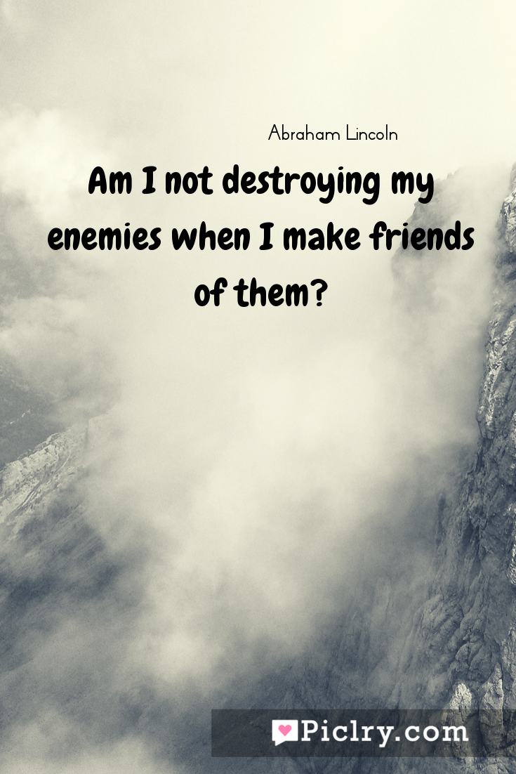 Meaning of Am I not destroying my enemies when I make friends of them? - Abraham Lincoln quote photo - full hd4k quote wallpaper - Wall art and poster