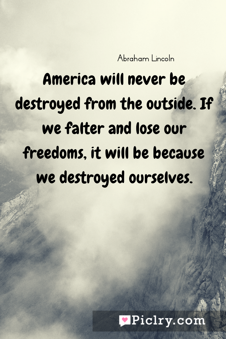 Meaning of America will never be destroyed from the outside. If we falter and lose our freedoms