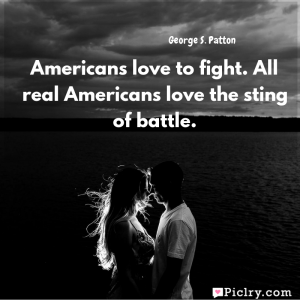 Meaning of Americans love to fight. All real Americans love the sting of battle. - George S. Patton quote images - Download full hd 4k quote wallpaper - Wall art and poster