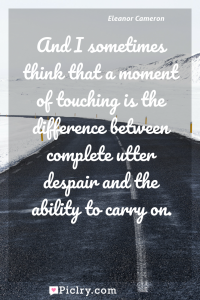 Meaning of And I sometimes think that a moment of touching is the difference between complete utter despair and the ability to carry on. - Eleanor Cameron quote photo - full hd4k quote wallpaper - Wall art and poster