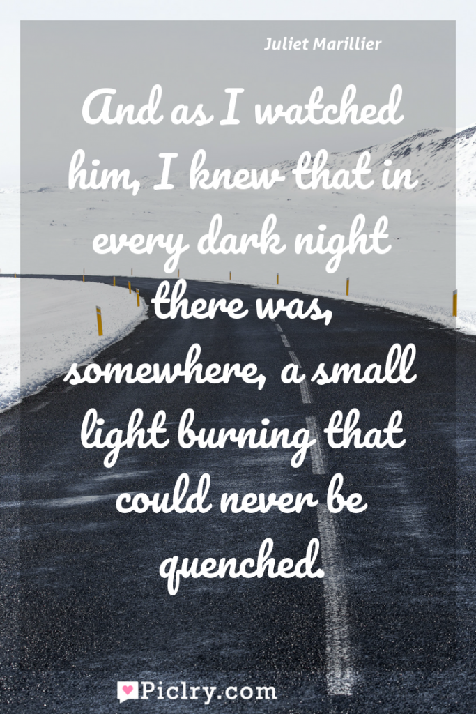 Meaning of And as I watched him, I knew that in every dark night there was, somewhere, a small light burning that could never be quenched. - Juliet Marillier quote photo - full hd4k quote wallpaper - Wall art and poster