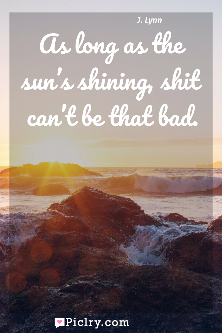 Meaning of As long as the sun's shining, shit can't be that bad. - J. Lynn quote photo - full hd4k quote wallpaper - Wall art and poster