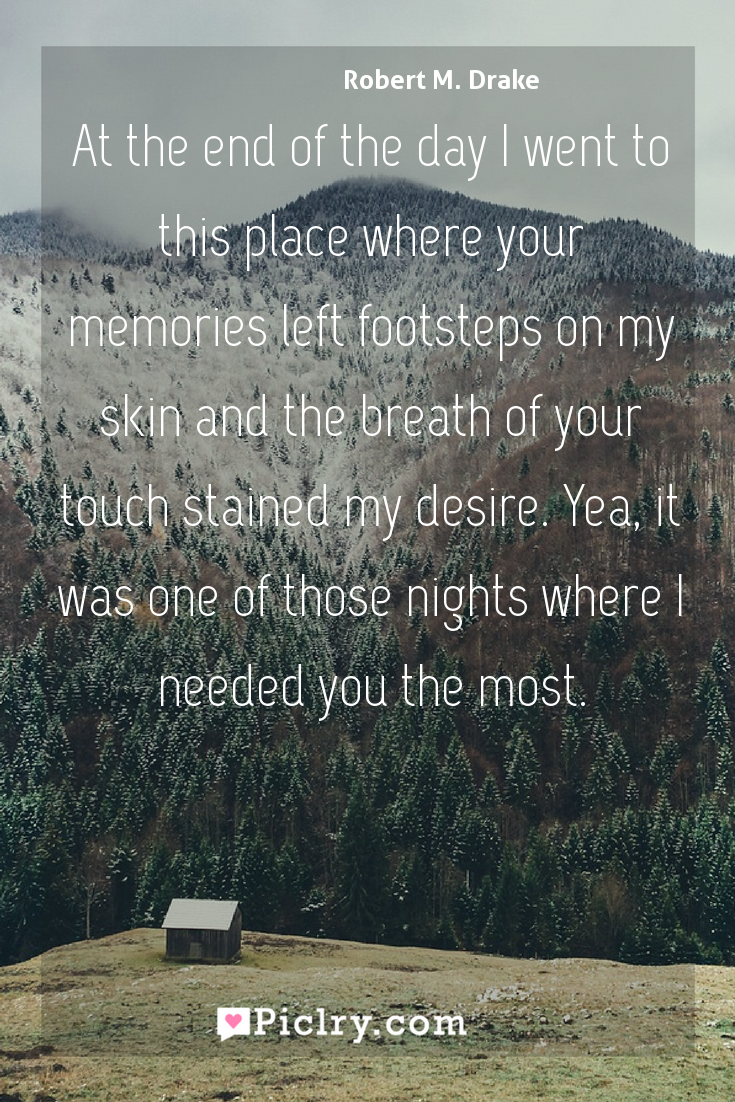 Meaning of At the end of the day I went to this place where your memories left footsteps on my skin and the breath of your touch stained my desire. Yea, it was one of those nights where I needed you the most. - Robert M. Drake quote photo - full hd4k quote wallpaper - Wall art and poster
