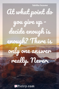 Meaning of At what point do you give up - decide enough is enough? There is only one answer really. Never. - Tabitha Suzuma quote photo - full hd4k quote wallpaper - Wall art and poster