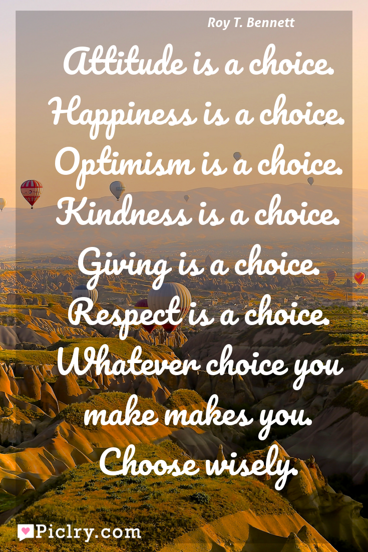 Meaning of Attitude is a choice. Happiness is a choice. Optimism is a choice. Kindness is a choice. Giving is a choice. Respect is a choice. Whatever choice you make makes you. Choose wisely. - Roy T. Bennett quote photo - full hd4k quote wallpaper - Wall art and poster