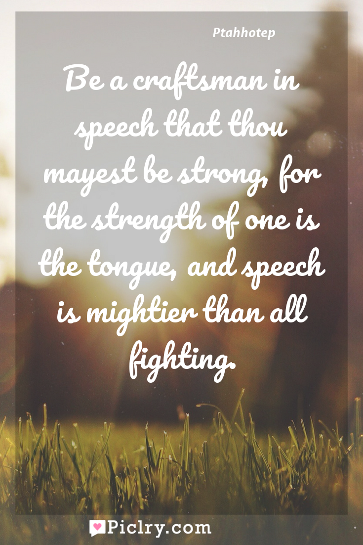 Meaning of Be a craftsman in speech that thou mayest be strong, for the strength of one is the tongue, and speech is mightier than all fighting. - Ptahhotep quote photo - full hd4k quote wallpaper - Wall art and poster