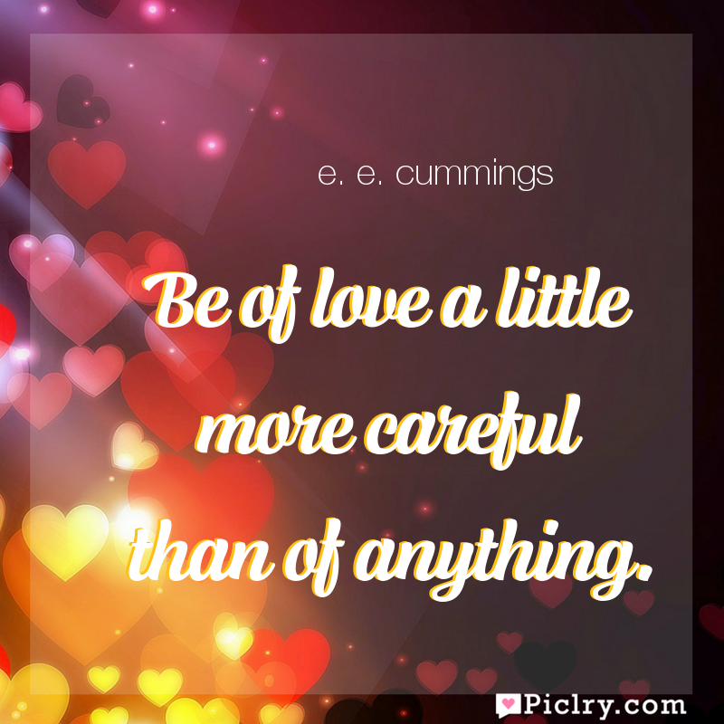 Meaning of Be of love a little more careful than of anything. - e. e. cummings quote images - full hd 4k quote wallpaper - Wall art and poster
