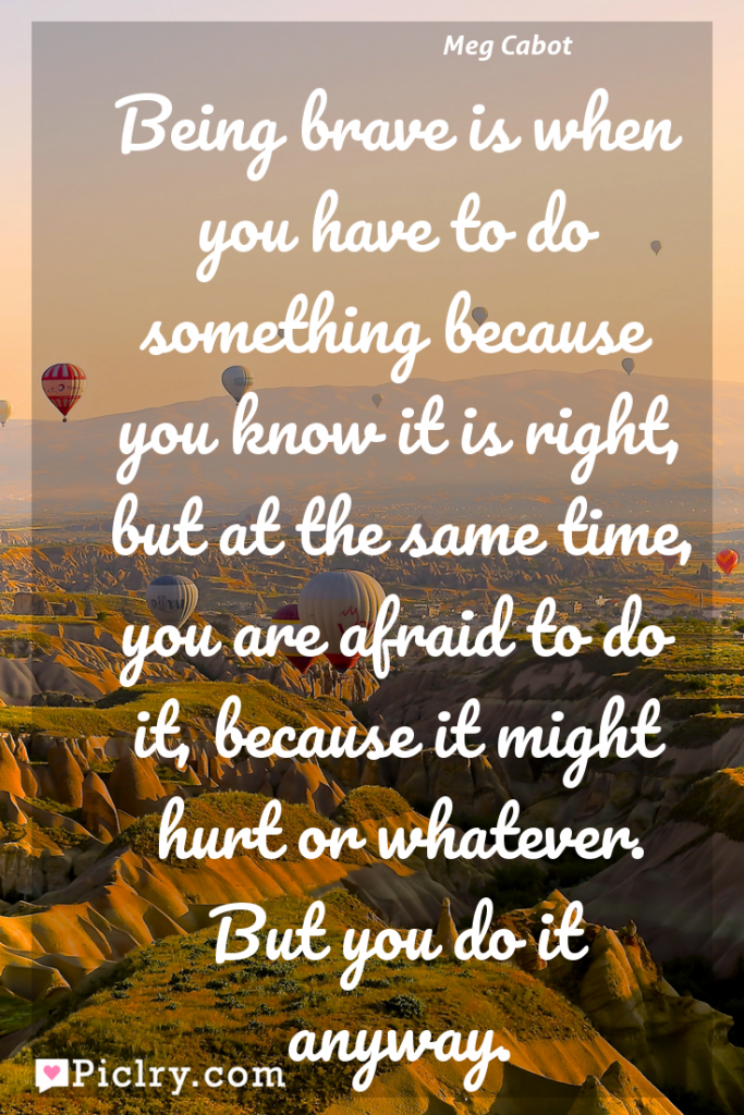 Meaning of Being brave is when you have to do something because you know it is right, but at the same time, you are afraid to do it, because it might hurt or whatever. But you do it anyway. - Meg Cabot quote photo - full hd4k quote wallpaper - Wall art and poster