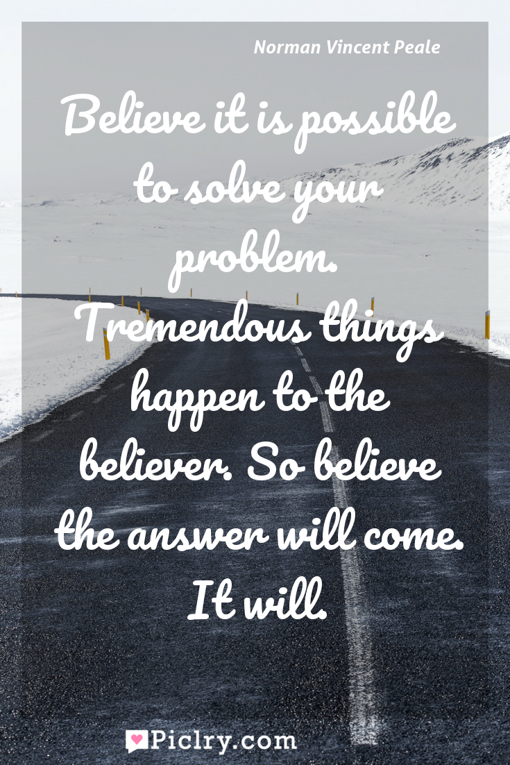 Meaning of Believe it is possible to solve your problem. Tremendous things happen to the believer. So believe the answer will come. It will. - Norman Vincent Peale quote photo - full hd4k quote wallpaper - Wall art and poster