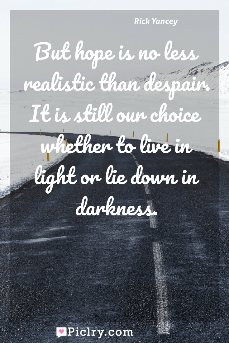 Meaning of But hope is no less realistic than despair. It is still our choice whether to live in light or lie down in darkness. - Rick Yancey quote photo - full hd4k quote wallpaper - Wall art and poster