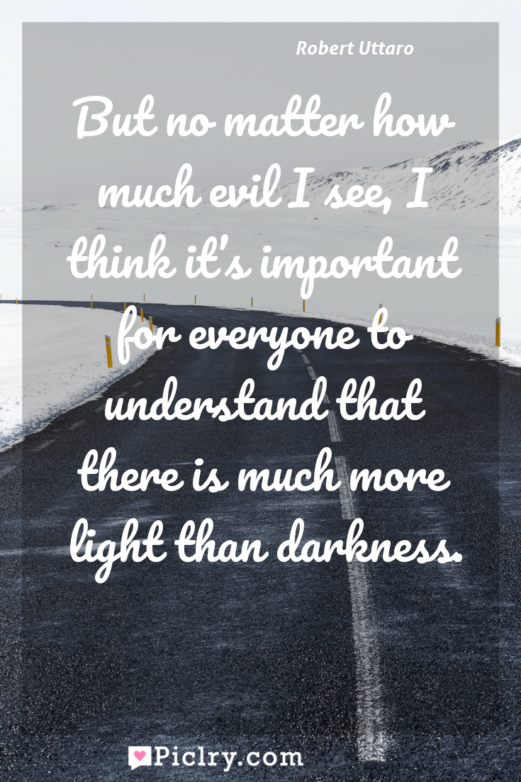 Meaning of But no matter how much evil I see, I think it's important for everyone to understand that there is much more light than darkness. - Robert Uttaro quote photo - full hd4k quote wallpaper - Wall art and poster