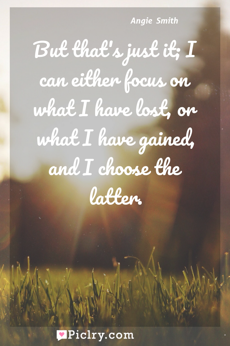Meaning of But that's just it; I can either focus on what I have lost, or what I have gained, and I choose the latter. - Angie  Smith quote photo - full hd4k quote wallpaper - Wall art and poster