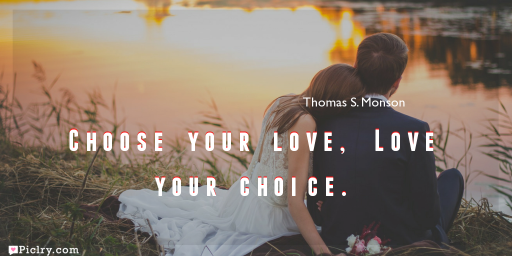Meaning of Choose your love, Love your choice.- Thomas S. Monson quote images - full hd 4k quote wallpaper - Download Wall art and poster