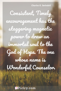 Meaning of Consistent, Timely encouragement has the staggering magnetic power to draw an immortal soul to the God of Hope. The one whose name is Wonderful Counselor. - Charles R. Swindoll quote photo - full hd4k quote wallpaper - Wall art and poster