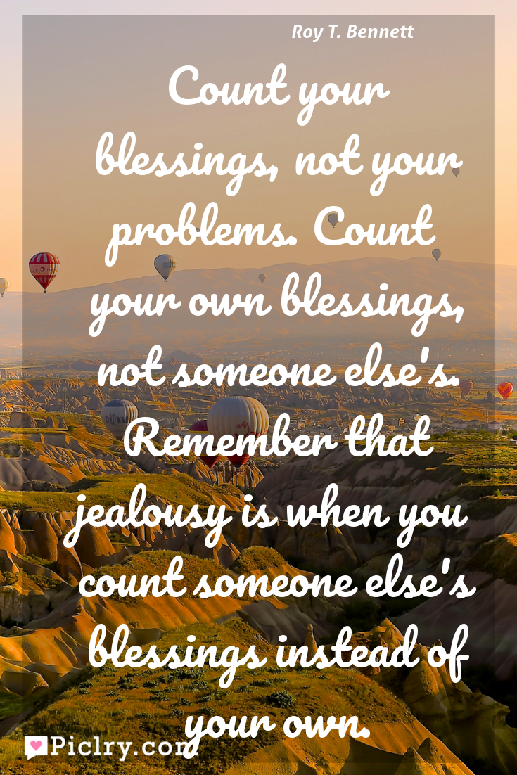 Meaning of Count your blessings, not your problems. Count your own blessings, not someone else's. Remember that jealousy is when you count someone else's blessings instead of your own. - Roy T. Bennett quote photo - full hd4k quote wallpaper - Wall art and poster