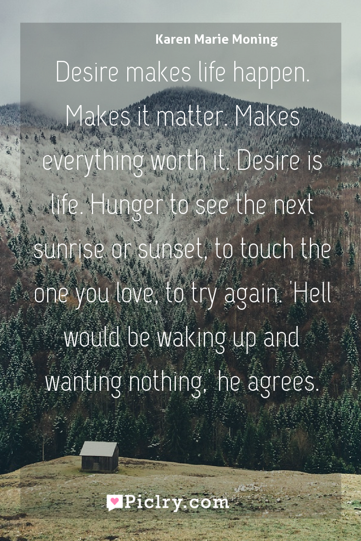Meaning of Desire makes life happen. Makes it matter. Makes everything worth it. Desire is life. Hunger to see the next sunrise or sunset, to touch the one you love, to try again. 'Hell would be waking up and wanting nothing,' he agrees. - Karen Marie Moning quote photo - full hd4k quote wallpaper - Wall art and poster