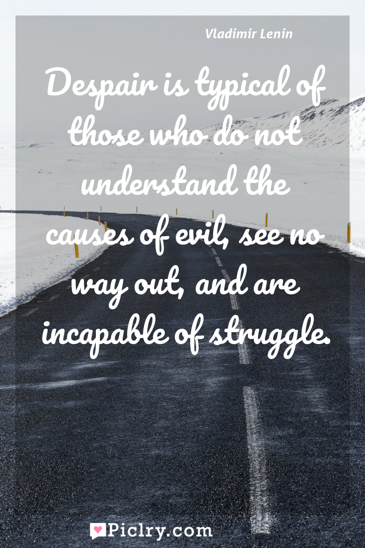 Meaning of Despair is typical of those who do not understand the causes of evil, see no way out, and are incapable of struggle. - Vladimir Lenin quote photo - full hd4k quote wallpaper - Wall art and poster