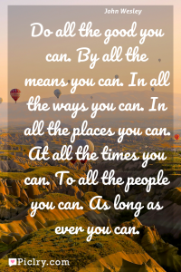 Meaning of Do all the good you can. By all the means you can. In all the ways you can. In all the places you can. At all the times you can. To all the people you can. As long as ever you can. - John Wesley quote photo - full hd4k quote wallpaper - Wall art and poster