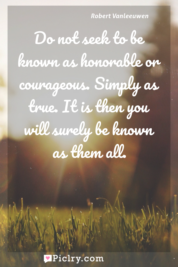 Meaning of Do not seek to be known as honorable or courageous. Simply as true. It is then you will surely be known as them all. - Robert Vanleeuwen quote photo - full hd4k quote wallpaper - Wall art and poster