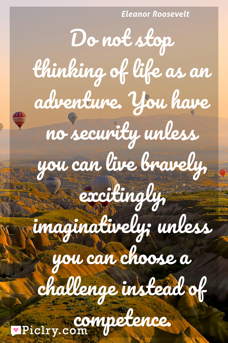 Meaning of Do not stop thinking of life as an adventure. You have no security unless you can live bravely, excitingly, imaginatively; unless you can choose a challenge instead of competence. - Eleanor Roosevelt quote photo - full hd4k quote wallpaper - Wall art and poster