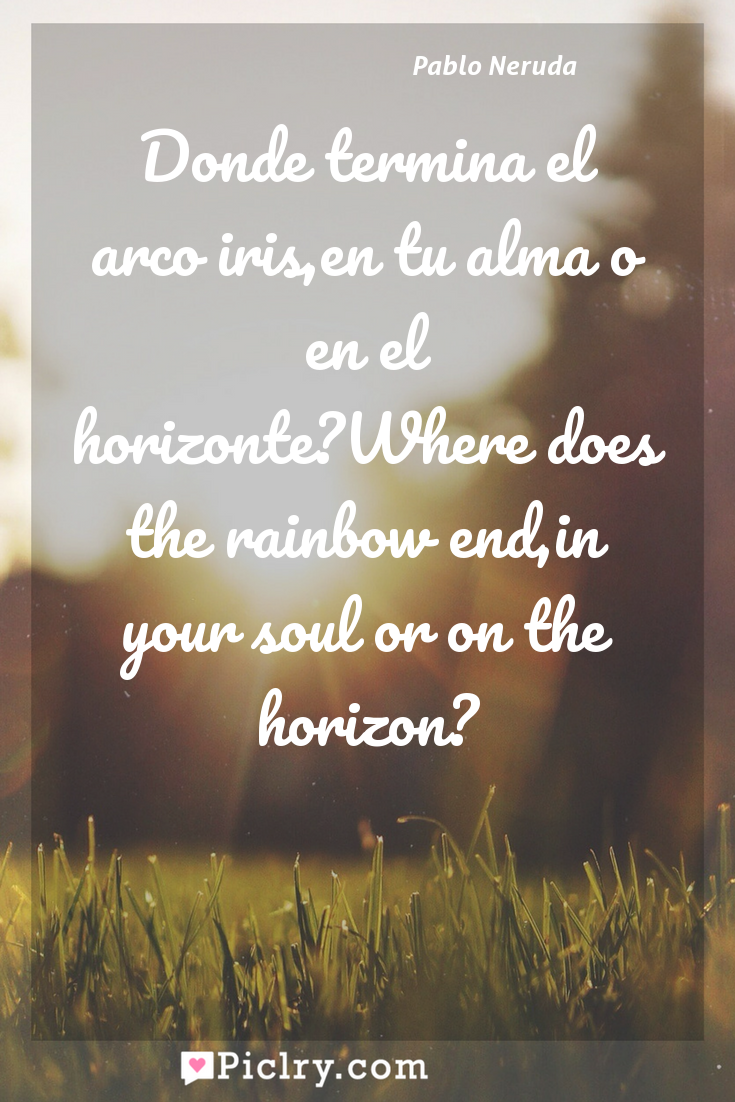 Meaning of Donde termina el arco iris,en tu alma o en el horizonte?Where does the rainbow end,in your soul or on the horizon? - Pablo Neruda quote photo - full hd4k quote wallpaper - Wall art and poster