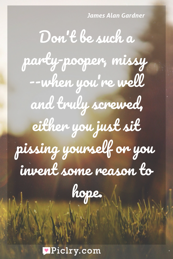 Meaning of Don't be such a party-pooper, missy --when you're well and truly screwed, either you just sit pissing yourself or you invent some reason to hope. - James Alan Gardner quote photo - full hd4k quote wallpaper - Wall art and poster
