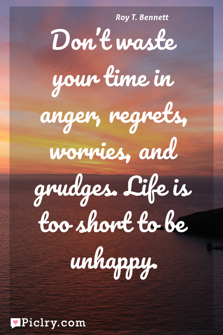 Meaning of Don't waste your time in anger, regrets, worries, and grudges. Life is too short to be unhappy. - Roy T. Bennett quote photo - full hd 4k quote wallpaper - Wall art and poster