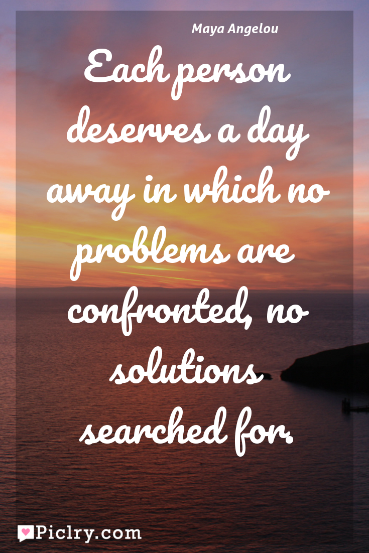 Meaning of Each person deserves a day away in which no problems are confronted, no solutions searched for. - Maya Angelou quote photo - full hd 4k quote wallpaper - Wall art and poster