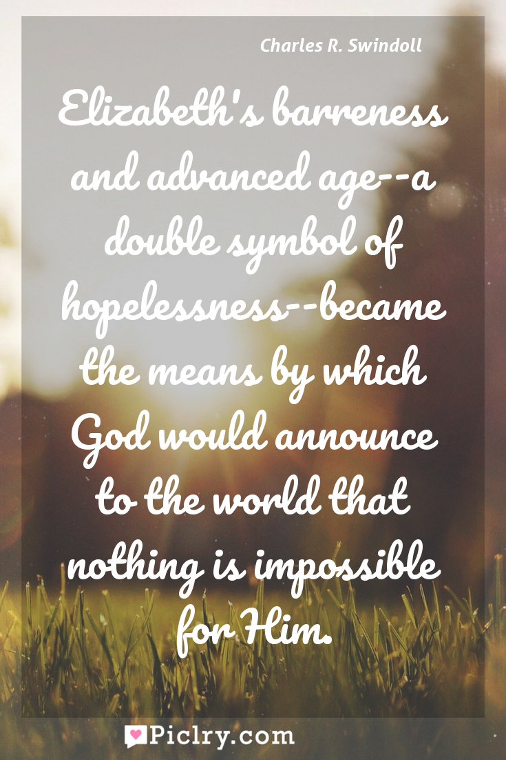 Meaning of Elizabeth's barreness and advanced age--a double symbol of hopelessness--became the means by which God would announce to the world that nothing is impossible for Him. - Charles R. Swindoll quote photo - full hd4k quote wallpaper - Wall art and poster