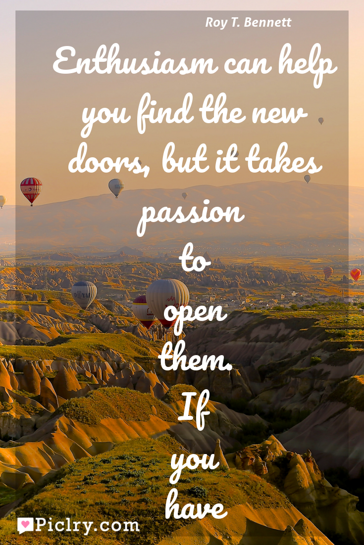 Meaning of Enthusiasm can help you find the new doors, but it takes passion to open them. If you have a strong purpose in life, you don't have to be pushed. Your passion will drive you there. - Roy T. Bennett quote photo - full hd4k quote wallpaper - Wall art and poster