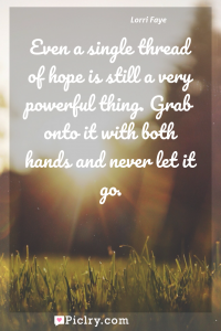 Meaning of Even a single thread of hope is still a very powerful thing. Grab onto it with both hands and never let it go. - Lorri Faye quote photo - full hd4k quote wallpaper - Wall art and poster