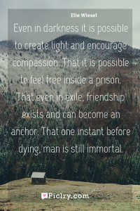 Meaning of Even in darkness it is possible to create light and encourage compassion. That it is possible to feel free inside a prison. That even in exile, friendship exists and can become an anchor. That one instant before dying, man is still immortal. - Elie Wiesel quote photo - full hd4k quote wallpaper - Wall art and poster