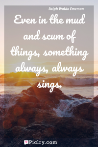 Meaning of Even in the mud and scum of things, something always, always sings. - Ralph Waldo Emerson quote photo - full hd4k quote wallpaper - Wall art and poster