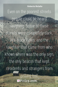 Meaning of Even on the poorest streets people could be heard laughing. Some of these streets were completely dark, like black holes, and the laughter that came from who knows where was the only sign, the only beacon that kept residents and strangers from getting lost. - Roberto Bolaño quote photo - full hd4k quote wallpaper - Wall art and poster