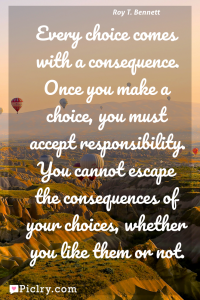Meaning of Every choice comes with a consequence. Once you make a choice, you must accept responsibility. You cannot escape the consequences of your choices, whether you like them or not. - Roy T. Bennett quote photo - full hd4k quote wallpaper - Wall art and poster