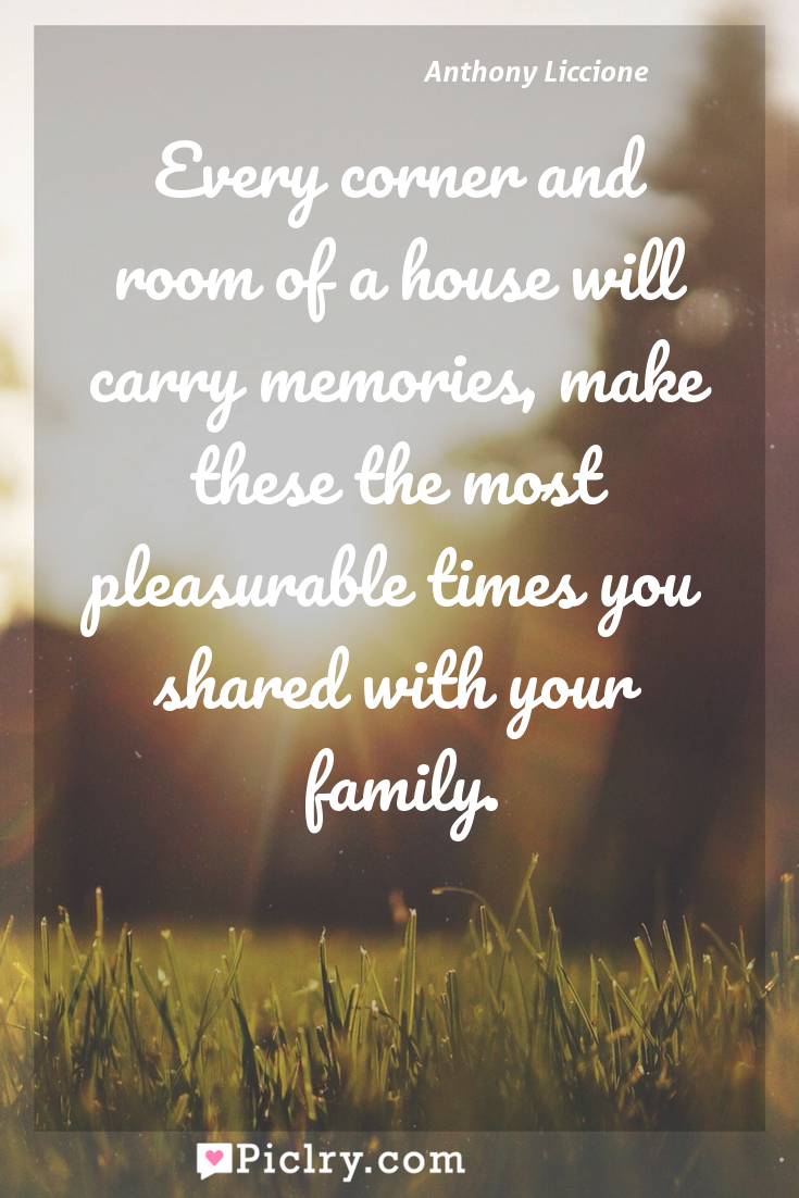 Meaning of Every corner and room of a house will carry memories, make these the most pleasurable times you shared with your family. - Anthony Liccione quote photo - full hd4k quote wallpaper - Wall art and poster