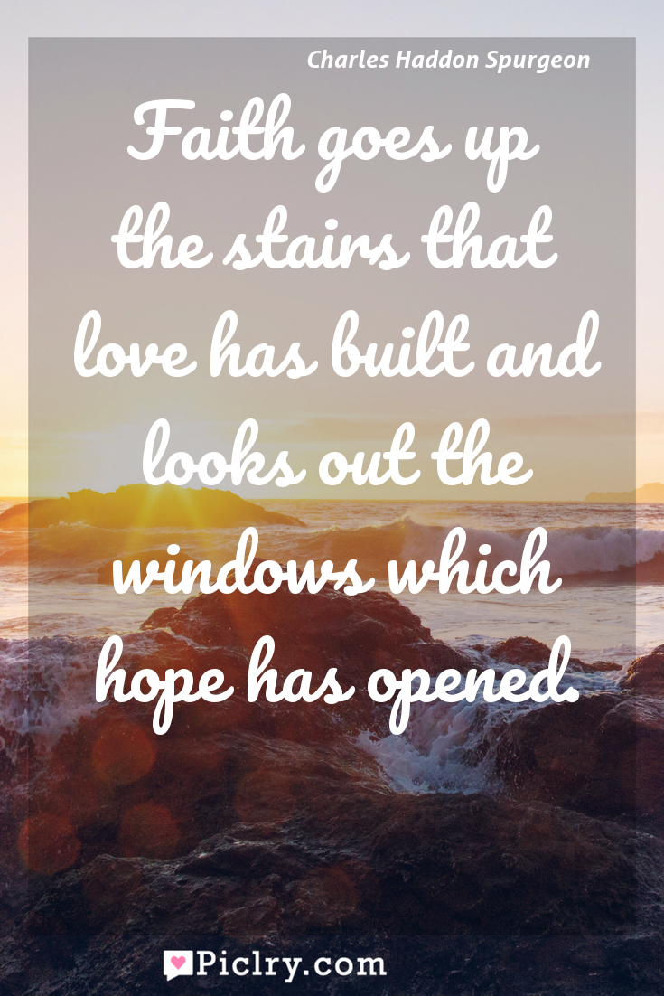 Meaning of Faith goes up the stairs that love has built and looks out the windows which hope has opened. - Charles Haddon Spurgeon quote photo - full hd4k quote wallpaper - Wall art and poster