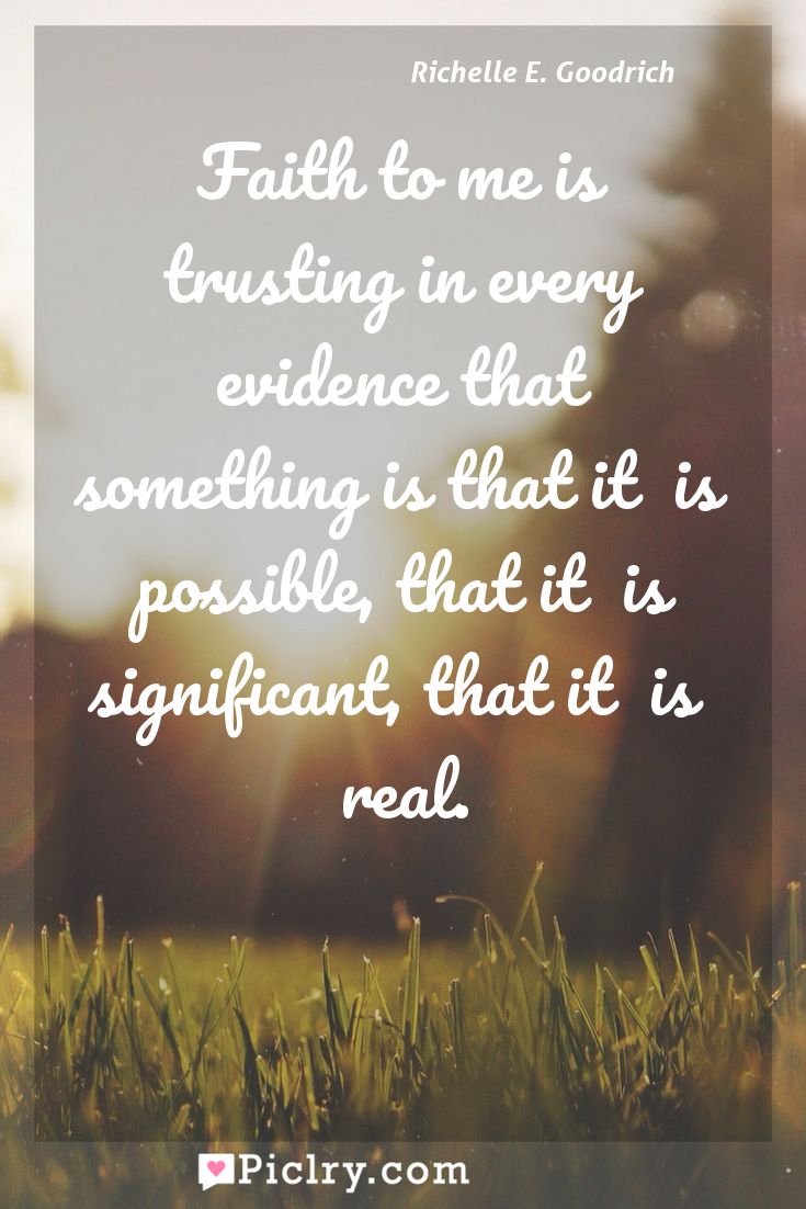 Meaning of Faith to me is trusting in every evidence that something is?that it  is  possible, that it  is  significant, that it  is  real. - Richelle E. Goodrich quote photo - full hd4k quote wallpaper - Wall art and poster