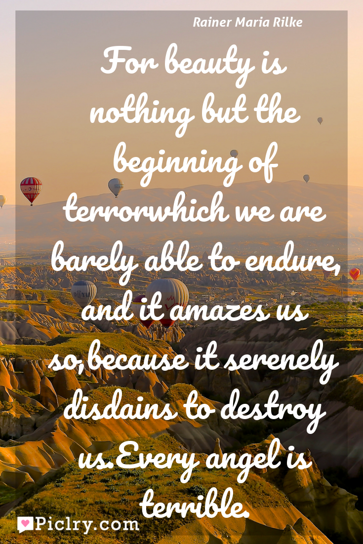 Meaning of For beauty is nothing but the beginning of terrorwhich we are barely able to endure, and it amazes us so,because it serenely disdains to destroy us.Every angel is terrible. - Rainer Maria Rilke quote photo - full hd4k quote wallpaper - Wall art and poster