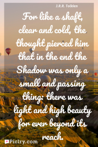 Meaning of For like a shaft, clear and cold, the thought pierced him that in the end the Shadow was only a small and passing thing: there was light and high beauty for ever beyond its reach. - J.R.R. Tolkien quote photo - full hd4k quote wallpaper - Wall art and poster