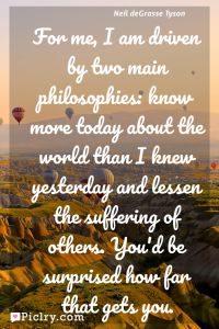 Meaning of For me, I am driven by two main philosophies: know more today about the world than I knew yesterday and lessen the suffering of others. You'd be surprised how far that gets you. - Neil deGrasse Tyson quote photo - full hd4k quote wallpaper - Wall art and poster