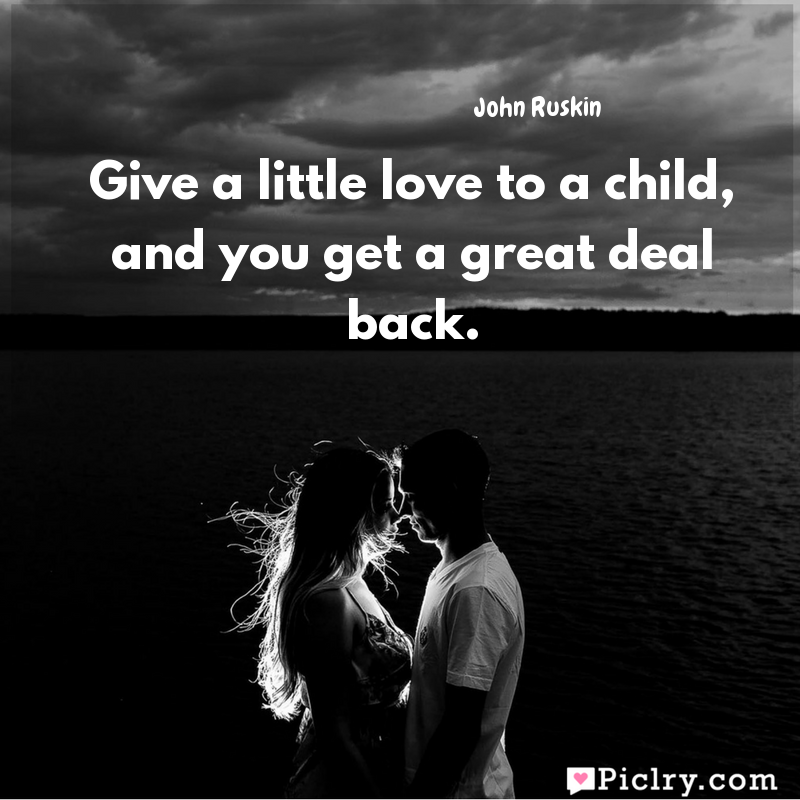 Meaning of Give a little love to a child, and you get a great deal back. - John Ruskin quote images - Download full hd 4k quote wallpaper - Wall art and poster