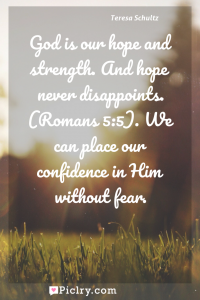 Meaning of God is our hope and strength. And hope never disappoints. (Romans 5:5). We can place our confidence in Him without fear. - Teresa Schultz quote photo - full hd4k quote wallpaper - Wall art and poster